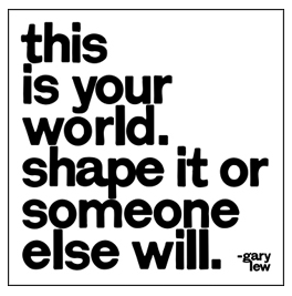 This is your world, shape it or someone else will