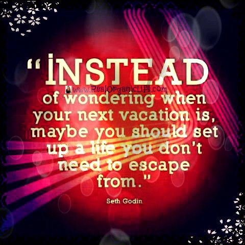 Instead of wondering when your next vacation is,