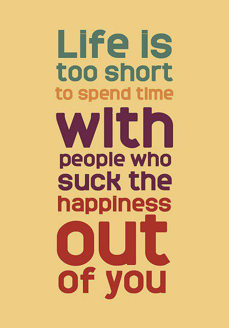 Life is too short with people who suck happiness