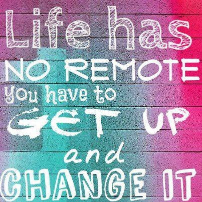 Life has no remote, you have to get up