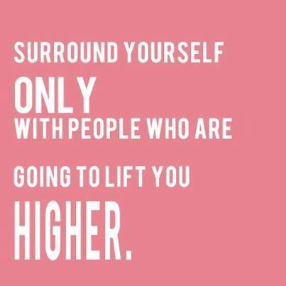 Surround yourself with people lifting you higher