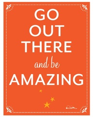 GO OUT THERE AND BE AMAZING.