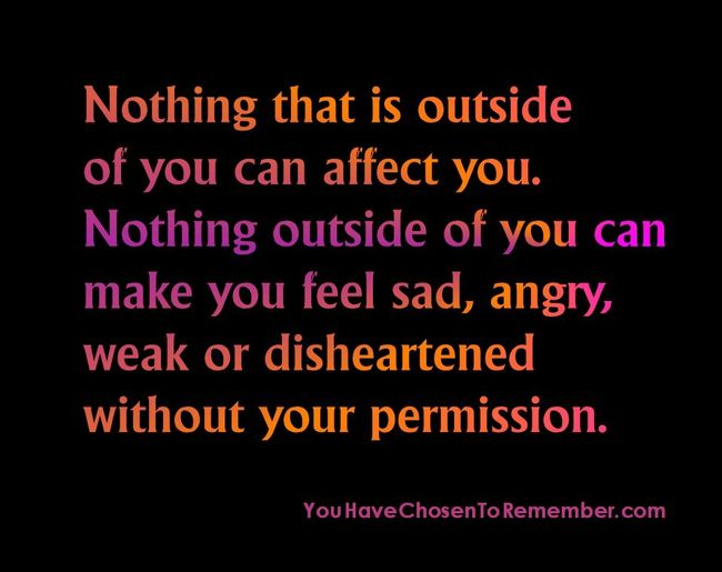 Nothing outside you can affect you . . .