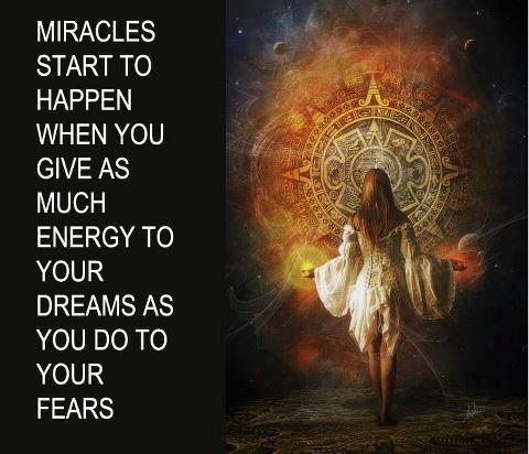 Miracles start to happen, more energy to dreams than fears
