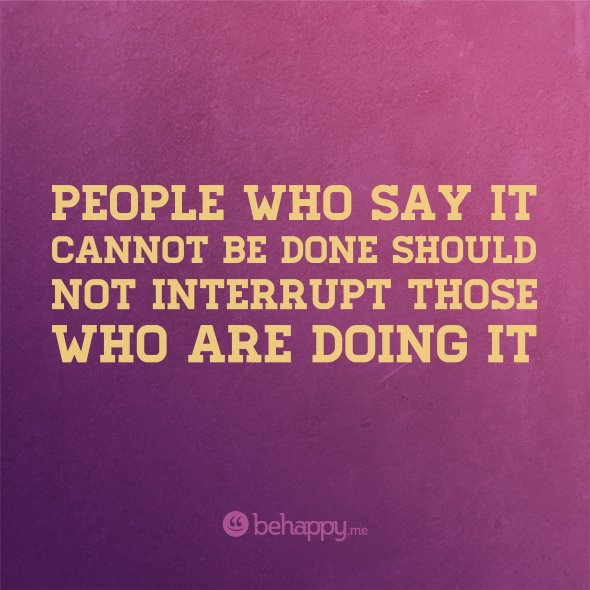 People who say it can't be done shouldn't interrupt those doing it