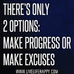THERE'S ONLY 2 OPTIONS, MAKE PROGRESS OR EXCUSES