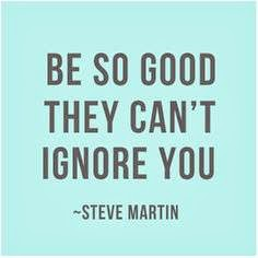 Be So Good, they Can't ignore you