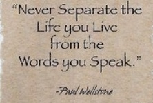 NEVER SEPARATE THE LIFE YOU LIVE FROM WORDS YOU SPEAK