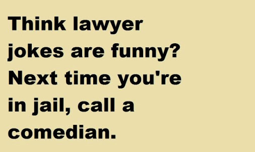 LAWYER JOKES FUNNY, NEXT TIME YOU'RE IN JAIL, CALL COMEDIAN